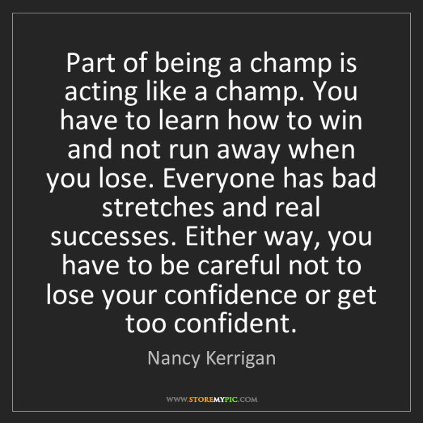Nancy Kerrigan: Part of being a champ is acting like a champ. You have...