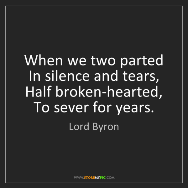 Lord Byron: When we two parted In silence and tears, Half broken-hearted,...