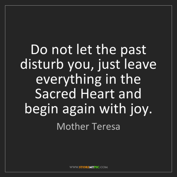 Mother Teresa: Do not let the past disturb you, just leave everything...