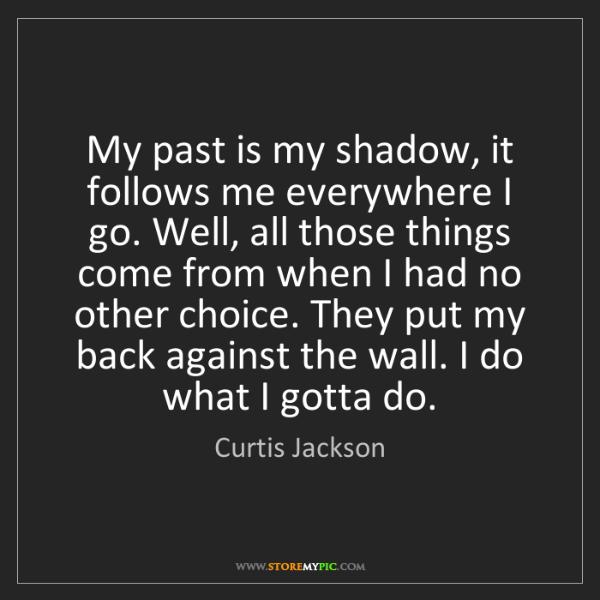 Curtis Jackson: My past is my shadow, it follows me everywhere I go....