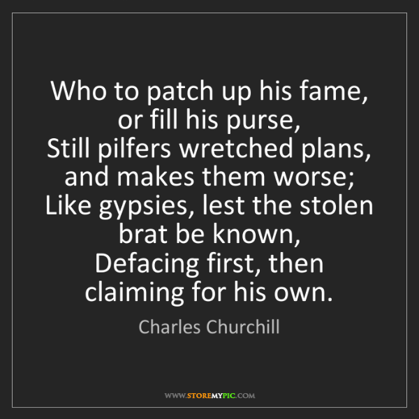 Charles Churchill: Who to patch up his fame, or fill his purse,   Still...