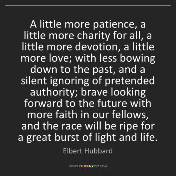 Elbert Hubbard: A little more patience, a little more charity for all,...