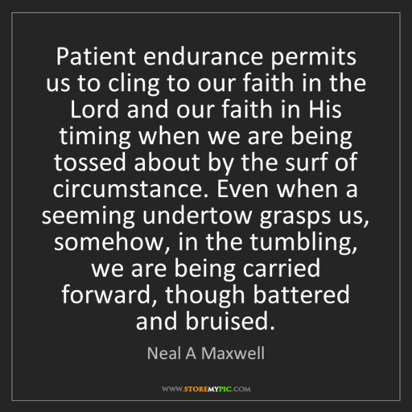 Neal A Maxwell: Patient endurance permits us to cling to our faith in...