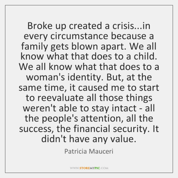 Broke up created a crisis...in every circumstance because a family gets ...