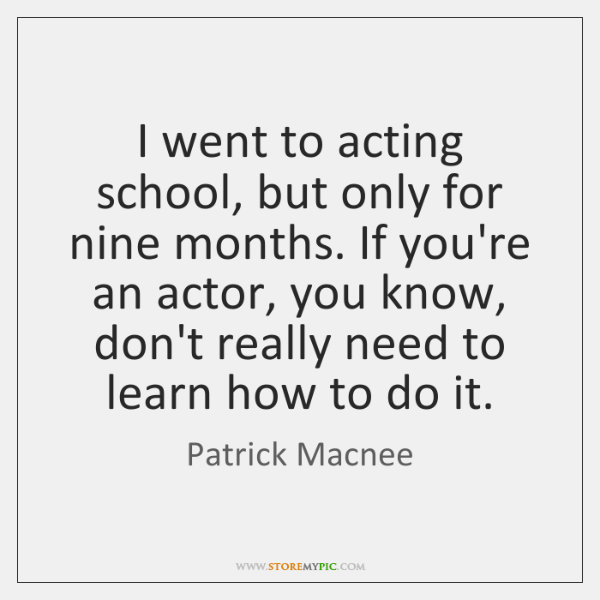 I went to acting school, but only for nine months. If you're ...