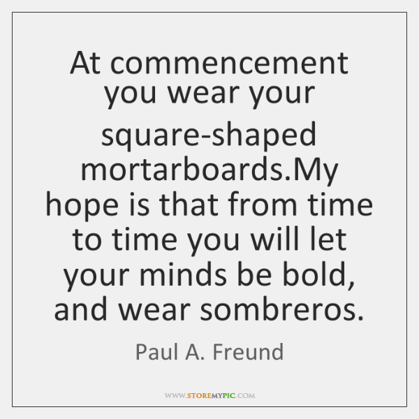 At commencement you wear your square-shaped mortarboards.My hope is that from ...