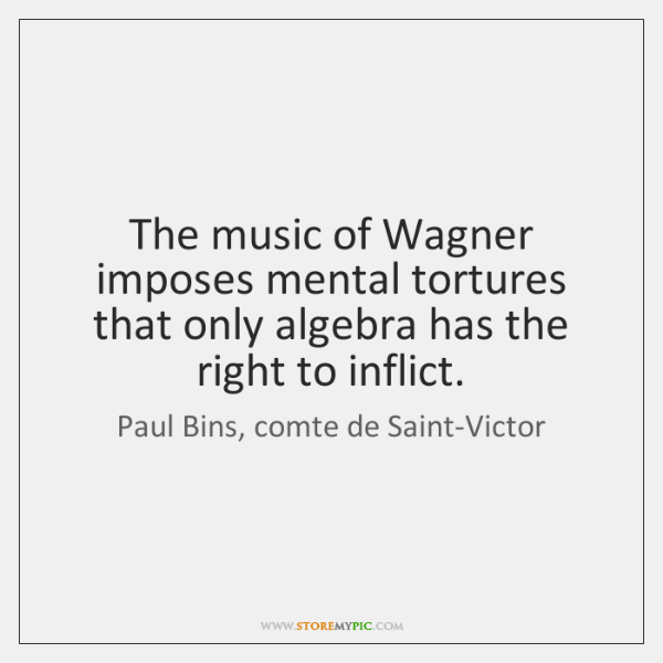 The music of Wagner imposes mental tortures that only algebra has the ...