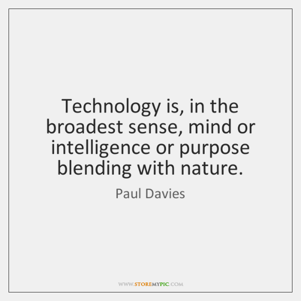 Technology is, in the broadest sense, mind or intelligence or purpose blending ...
