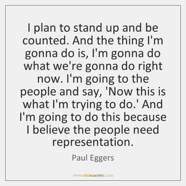 I plan to stand up and be counted. And the thing I'm ...