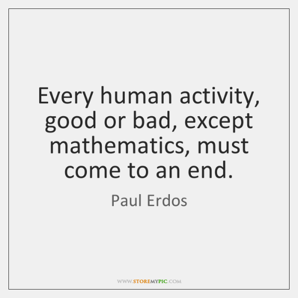 Every human activity, good or bad, except mathematics, must come to an ...