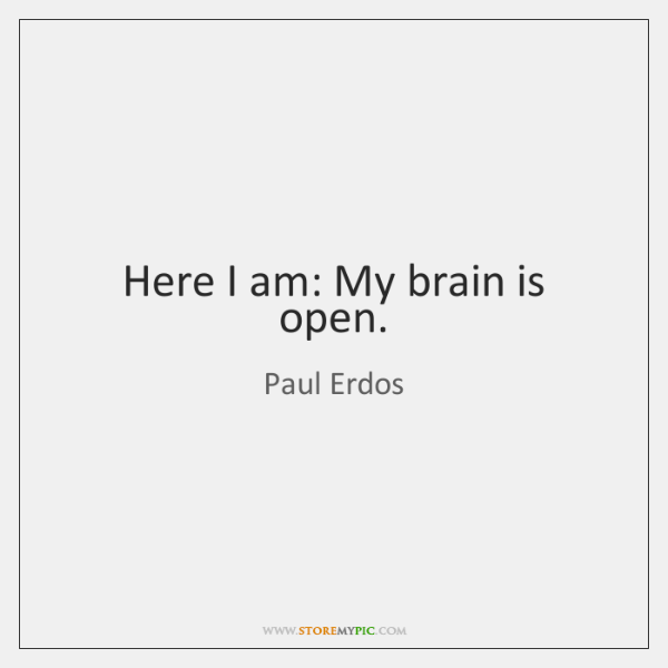 Here I am: My brain is open.