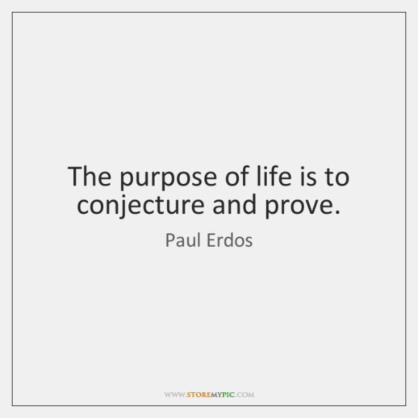 The purpose of life is to conjecture and prove.