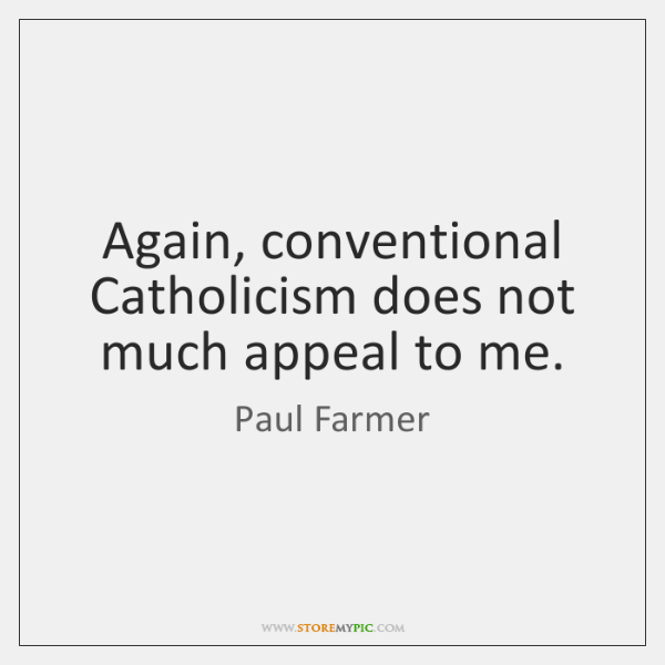 Again, conventional Catholicism does not much appeal to me.