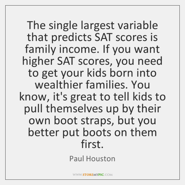 The single largest variable that predicts SAT scores is family income. If ...