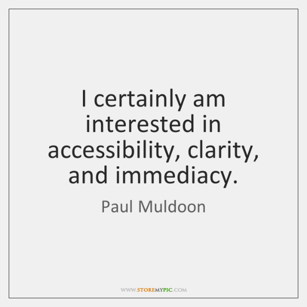 I certainly am interested in accessibility, clarity, and immediacy.