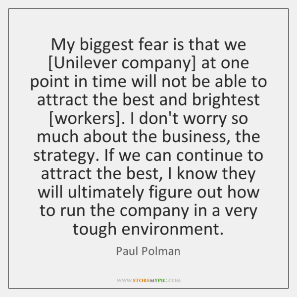 My biggest fear is that we [Unilever company] at one point in ...