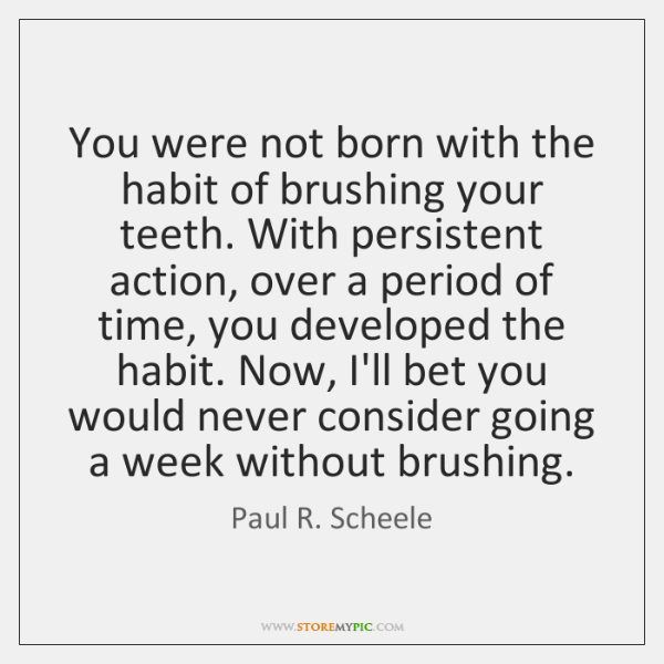 You were not born with the habit of brushing your teeth. With ...