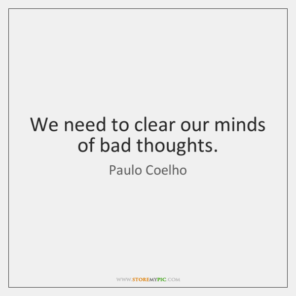 We need to clear our minds of bad thoughts.
