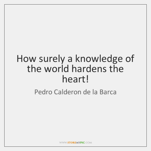 How surely a knowledge of the world hardens the heart!