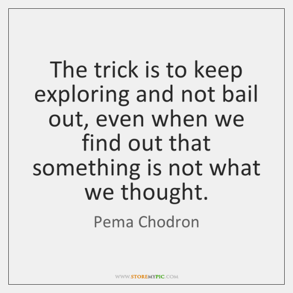 The trick is to keep exploring and not bail out, even when ...