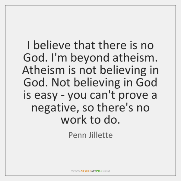 I believe that there is no God. I'm beyond atheism. Atheism is ...