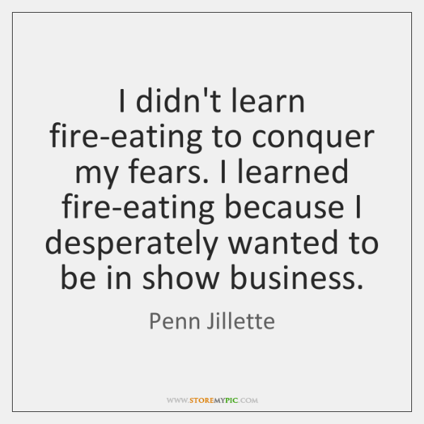 I didn't learn fire-eating to conquer my fears. I learned fire-eating because ...