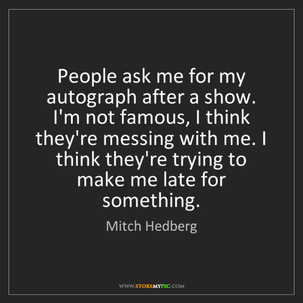 Mitch Hedberg: People ask me for my autograph after a show. I'm not...