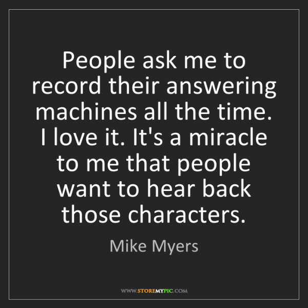 Mike Myers: People ask me to record their answering machines all...