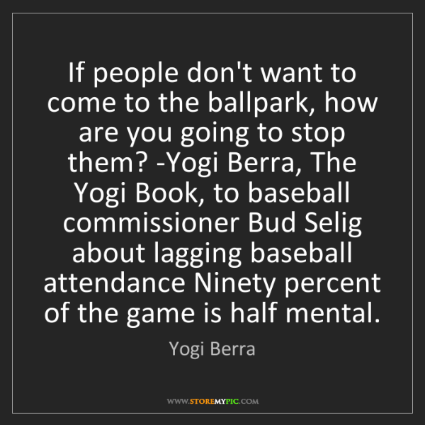 Yogi Berra: If people don't want to come to the ballpark, how are...