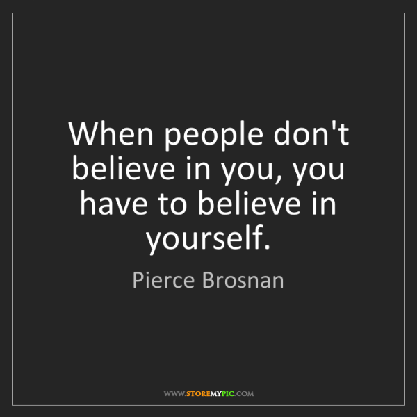 Pierce Brosnan: When people don't believe in you, you have to believe...