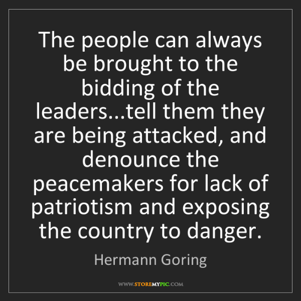 Hermann Goring: The people can always be brought to the bidding of the...