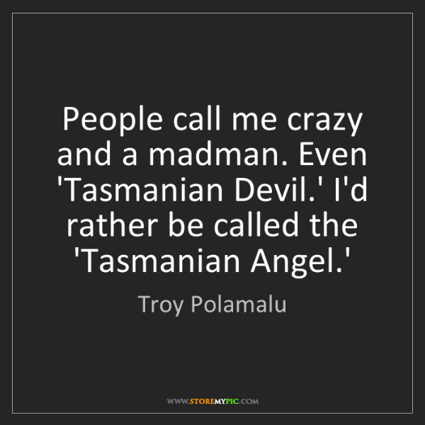 Troy Polamalu: People call me crazy and a madman. Even 'Tasmanian Devil.'...