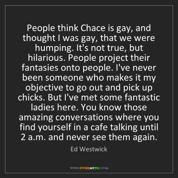 Ed Westwick: People think Chace is gay, and thought I was gay, that...