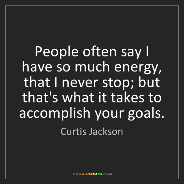 Curtis Jackson: People often say I have so much energy, that I never...