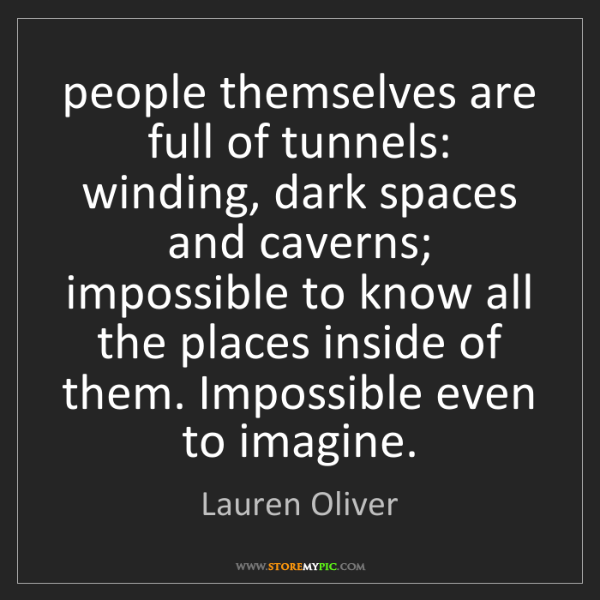 Lauren Oliver: people themselves are full of tunnels: winding, dark...