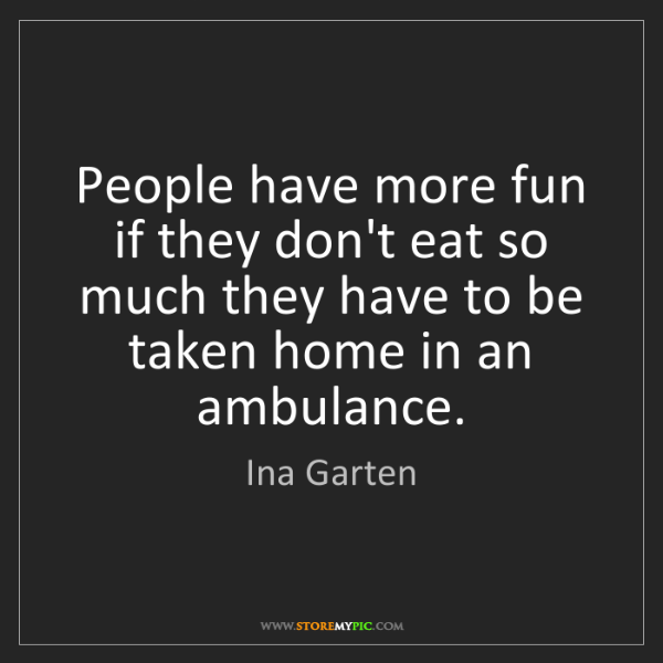 Ina Garten: People have more fun if they don't eat so much they have...