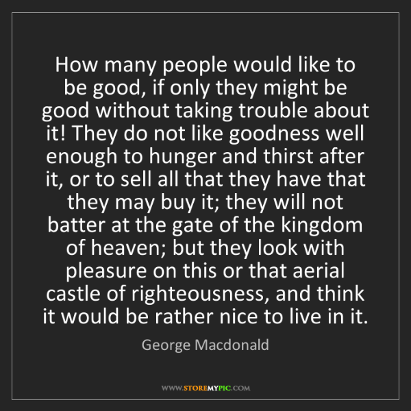 George Macdonald: How many people would like to be good, if only they might...