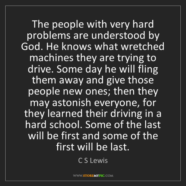 C S Lewis: The people with very hard problems are understood by...