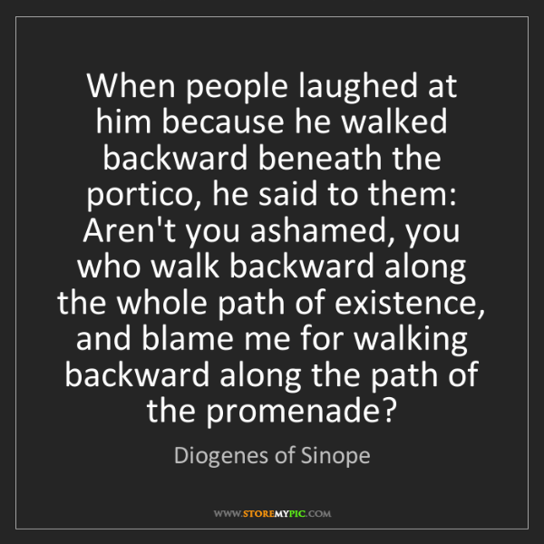 Diogenes of Sinope: When people laughed at him because he walked backward...