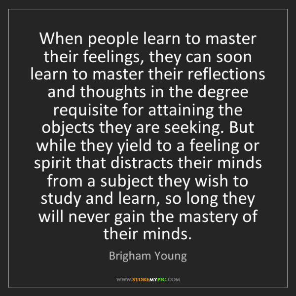 Brigham Young: When people learn to master their feelings, they can...