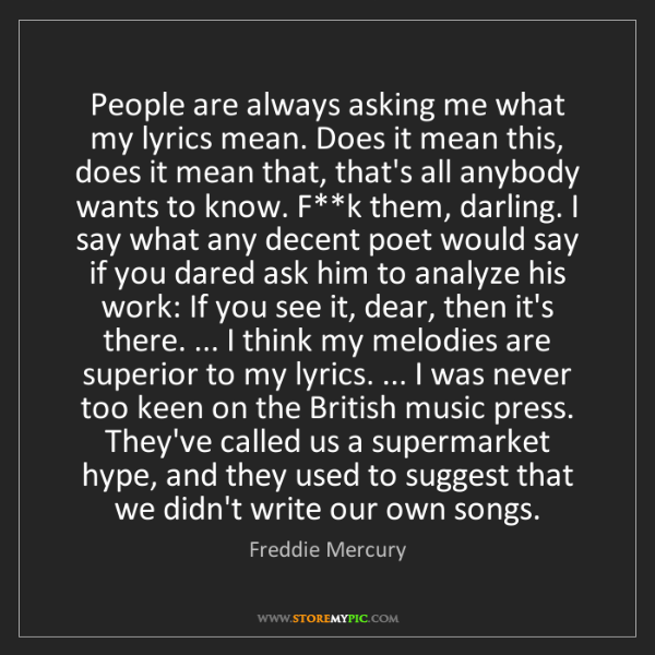 Freddie Mercury: People are always asking me what my lyrics mean. Does...