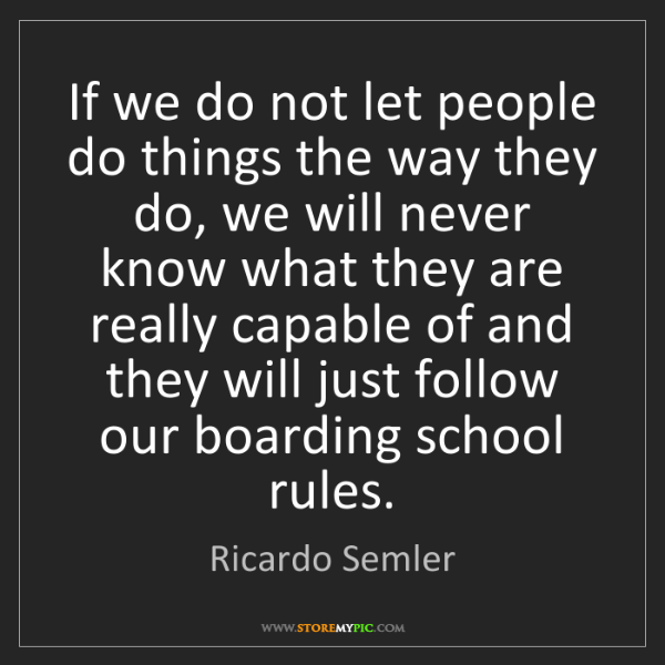 Ricardo Semler: If we do not let people do things the way they do, we...