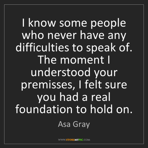 Asa Gray: I know some people who never have any difficulties to...