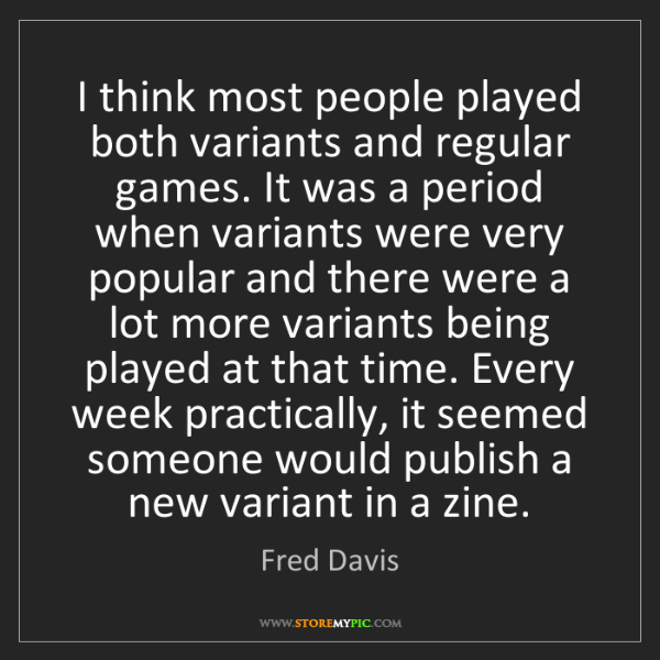 Fred Davis: I think most people played both variants and regular...