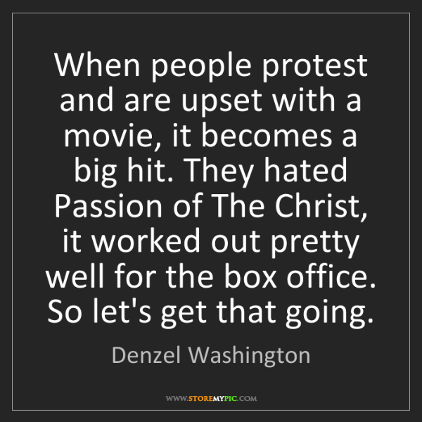 Denzel Washington: When people protest and are upset with a movie, it becomes...