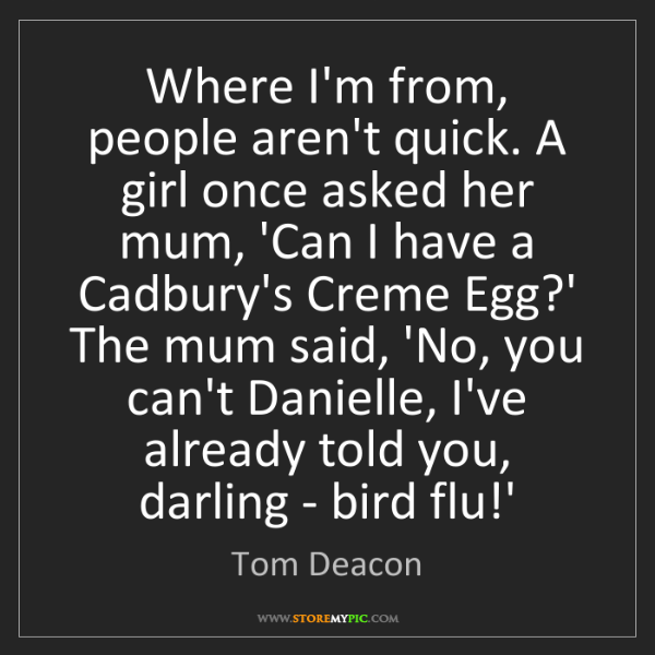 Tom Deacon: Where I'm from, people aren't quick. A girl once asked...