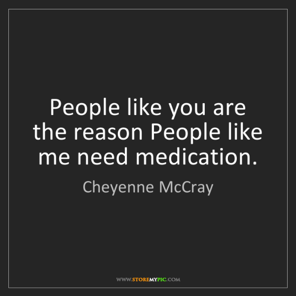 Cheyenne McCray: People like you are the reason People like me need medication.