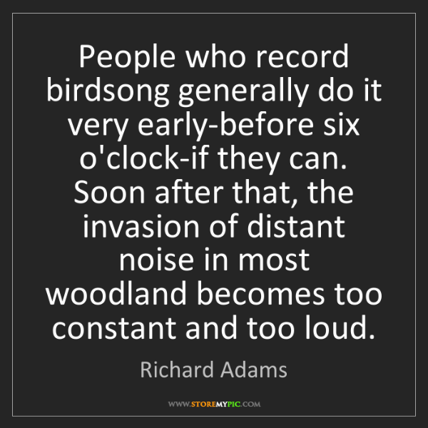 Richard Adams: People who record birdsong generally do it very early-before...
