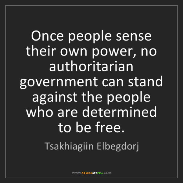 Tsakhiagiin Elbegdorj: Once people sense their own power, no authoritarian government...