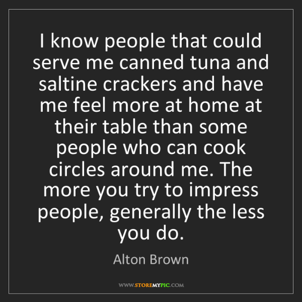 Alton Brown: I know people that could serve me canned tuna and saltine...
